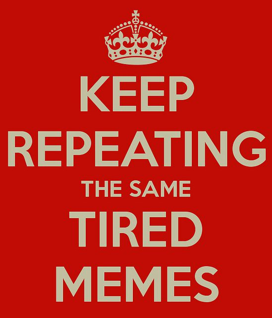 Keep Repeating the Same Tired Memes